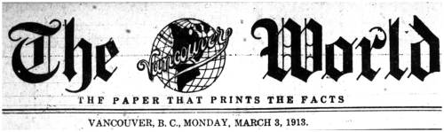 "Masthead for The World newspaper; ""the paper that prints the facts"", dated Monday, March 3, 1913. Note the fine typography employed for the word ""Vancouver"", complete with it's own underline flourish. Thanks to John Mackie for submitting the image! The World was led by the following over its lifetime in print: 1888-1901 J.C. McLagan1901-1905 Mrs. J.C. McLagan1905-1915 L.D.Taylor1915-1921 John Nelson1921-1924 Charles E. CampbellThe masthead above ran during Louis Denison Taylor's command of the paper, the year following the completion of The World Building (later known as the Bekins Building, now the Sun Tower). Oh, and that ""copper"" green roof? It's not actually copper, but simply green paint! The year 1913 was also the year of a worldwide financial depression where the overreach of financial markets caused the building to go into bankruptcy. Ironically, this was also the year that the prestigious Birks store opened at Georgia and Granville, and construction began on the second Hotel Vancouver (1916).  You can read more of The World's exploits in the book L.D.: Mayor Louis Taylor and the Rise of Vancouver by Daniel Francis, much of which is accessible online."