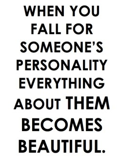 When you fall for someone's personality, everything about them becomes beautiful. So true.
