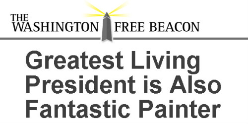 Washington Free Beacon -- 'GREATEST LIVING PRESIDENT IS ALSO A FANTASTIC PAINTER'