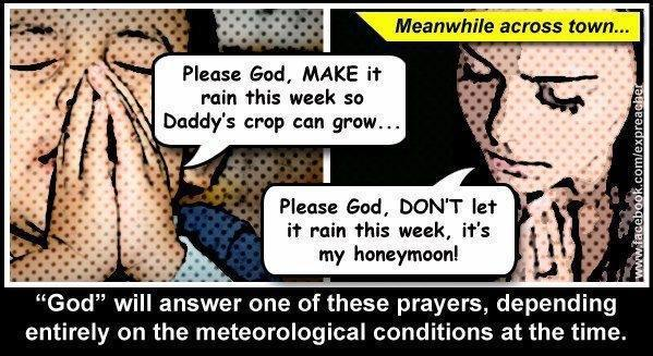 "confrontingbabble-on:  Prayer is ineffective…AND, potentially harmful to both the prayer and the prayed for. It gives the deluded a false sense that something is being done about a problem, to the extent that seeking real help (medical attention, emergency services, etc) is dangerously delayed. ***** ""Seeking to assess the effect of third-party prayer on patient outcomes, investigators found no evidence for divine intervention. They did, however, detect a possible proof for the power of negative thinking.The three-year Study of the Therapeutic Effects of Intercessory Prayer (STEP), published in the April 4 American Heart Journal, was the largest-ever attempt to apply scientific methods to measure the influence of prayer on the well-being of another. It examined 1,800 patients undergoing heart-bypass surgery….The study found no differences in survival or complication rates compared with those who did not receive prayers. …the authors stated that they have no plans for a follow-up study. This one, sponsored largely by the John Templeton Foundation, cost $2.4 million. read http://www.scientificamerican.com/article.cfm?id=no-prayer-prescription ******Prayers offered by strangers had no effect on the recovery of people who were undergoing heart surgery, a large and long-awaited study has found.And patients who knew they were being prayed for had a higher rate of post-operative complications like abnormal heart rhythms, perhaps because of the expectations the prayers created, the researchers suggested.At least 10 studies of the effects of prayer have been carried out in the last six years, with mixed results. The new study was intended to overcome flaws in the earlier investigations. The report was scheduled to appear in The American Heart Journal next week, but the journal's publisher released it online yesterday.…congregations were told that they could pray in their own ways, but they were instructed to include the phrase, ""for a successful surgery with a quick, healthy recovery and no complications.""Analyzing complications in the 30 days after the operations, the researchers found no differences between those patients who were prayed for and those who were not. read http://www.nytimes.com/2006/03/31/health/31pray.html?pagewanted=all&_r=0 ***** Meta-studies of the literature in the field have been performed showing evidence only for no effect or a potentially small effect. For instance, a 2006 meta analysis on 14 studies concluded that there is ""no discernible effect"" read http://en.wikipedia.org/wiki/Studies_on_intercessory_prayer"