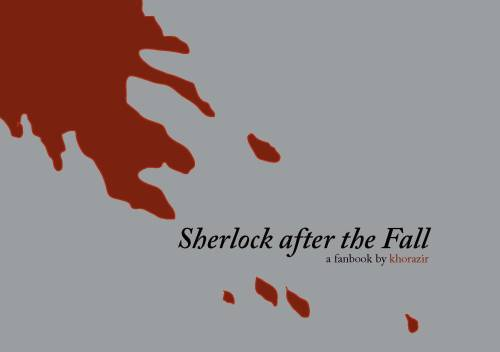 As promised, here's the download for the pdf: Sherlock after the Fall Fanbook  It's free of charge, but if you like it you could consider a donation to sponsor my dad and me for our charity bike ride in less than a month. It's for the Prince's Trust, a charity very dear to Benedict. Help us reach our goal of collecting more than ₤400 of donations. Sponsor Team 221B for the 2013 Palace to Palace West Midlands Bike Ride For those interested in a printed version of the fanbook, I'm going to check with some printers and compare prices etc. As soon as I know more, I'll post the info here.