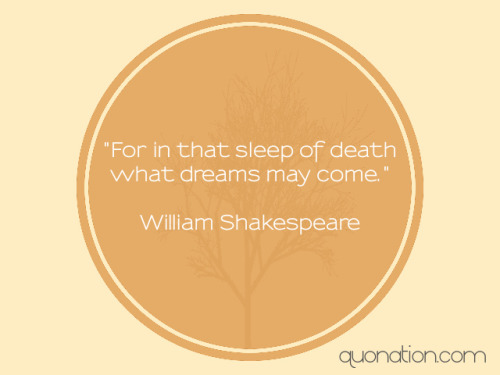"quonation:  ""For in that sleep of death what dreams may come."" Shakespeare"