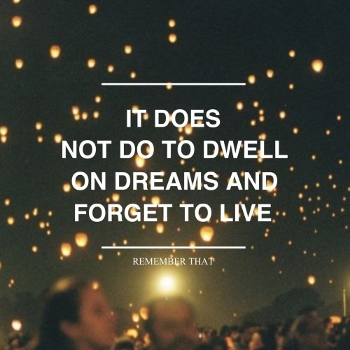 "mockingjaz:   ""It does not do well to dwell on dreams and forget to live, remember that."""