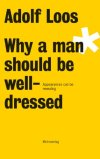 Adolf Loos: Why A Man Should Be Well-dressed  Adolf Loos  Throughout his life Adolf Loos raised his eloquent voice against the squandering of fine materials, frivolous ornamentation and unnecessary embellishments. His admirers consider him to be the inspiration for all modern architecture. Yet, few are acquainted with his amusing, incisive, critical and philosophical literary work reflecting on applied design and the essence of clothing in fin de siècle Vienna. Adolf Loos often had a radical, yet innovative outlook on life that made him such a nuisance for many of his contemporaries. His provocative musings on many subjects portray him as a man of varied interests and intellectual refinement as well as possessing a keen sense of style, which still has value today. For the first time the Loos Dress Code is available in English. Included is a short social/historical look as the birth of Modernism in Adolf Loos Vienna.