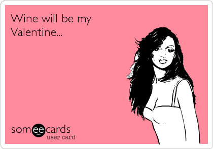 Wine will be my Valentine…Via someecards