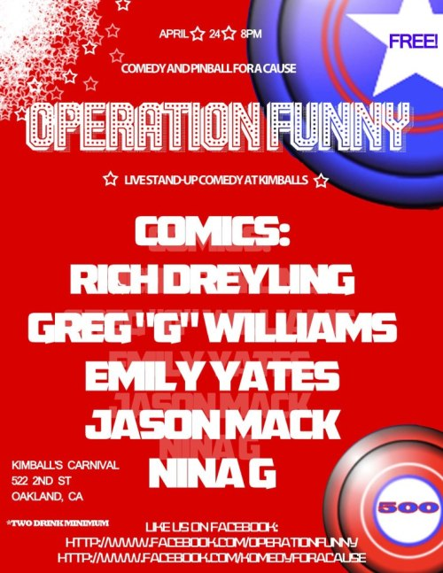 "4/24. Operation Funny (Benefit Show) @ Kimball's Carnival. 522 2nd St. Oakland. 8PM. Free. Featuring Richard Dreyling, Greg ""G"" Williams, Emily Yates, Jason Mack and Nina G."