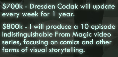 We are now officially past the halfway mark, raising (as of this posting)$323,761 and over FOUR THOUSAND book orders! We still have two weeks to go, though, and I've got some new modifications to the higher stretch goals and a new one too! $700k - Dresden Codak will update every week for 1 year - Moved this one from $800k. Less money than what I first estimated, but I think it's still doable. At this goal I can hire a full-time assistant to help with all the non-comic making elements of Dresden Codak. Notice that it's changed to weekly instead of biweekly. How is this possible? Well the plan is to restructure the site to haveparallel archives, so every other week would feature a big update (ie: a page of Dark Science) while the weeks in between will feature a smaller unrelated comic (or a satirical essay, etc) in its own archive on the site. $800k - I will produce a 10 episode Indistinguishable From Magic video series, focusing on comics and other forms of visual storytelling. - This would be a video series inspired and partly based on myIndistinguishable From Magic articles, but expanded to include film, animation, and other forms of visual storytelling! I'm laying it all out, guys! LET'S DO THIS.