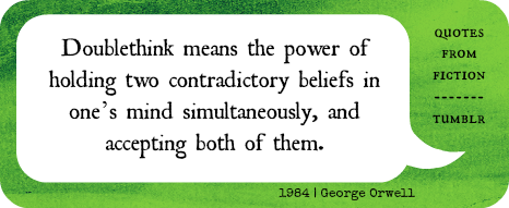 """Doublethink means the power of holding two contradictory beliefs in one's mind simultaneously, and accepting both of them."" - George Orwell, 1984"