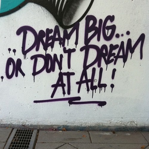 graffquotes:  Dream big or don't dream at all! via