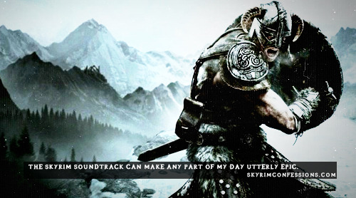"skyrimconfessionss:  ""The Skyrim soundtrack can make any part of my day utterly epic."" http://skyrimconfessions.com/"