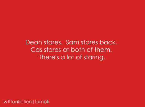 "wtffanfiction:  Fandom: Supernatural ""Dean stares.  Sam stares back.  Cas stares at both of them.  There's a lot of staring."""