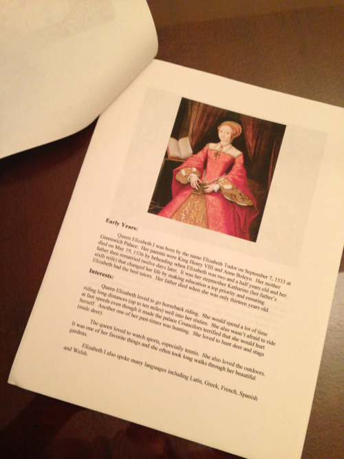 "Just finishing my son's my fourth grade project/book/report on Queen Elizabeth I. C'mon teachers! You know at this level the parents do most of this nonsense! Are all you spectacular, wonderful, stellar moms of the year just doing the whole thing for them? Because I refuse! Sure he knows a little about her after I made him scale the internet and write his findings freehand Why? Because I'm *The Meanest Mom EVER* that's why! Or so he tells me. Every. Single. Day. Oh yeah, and I wanted to be able to type it (for him, while he slept and I sipped wine) in his words so it looked like he did it all by his lonesome… That may or may not be a partial lie It's also because not only do you want him me to formulate this nonsense into a ""book"" but you want him to present it too! You've got to be kidding me! I wouldn't be so mad if you weren't teaching him how to add, subtract, multiply and divide from right to left. Stupid. Need me to repeat that? S T U P I D I thought I knew basic math, but my antiquated way can't help him!! Anyway, Throw him me a bone in the name of  Everyday Math And give him me an A on this project Because you KNOW I included a reference page In APA format What? I'm teaching my son at an early age not to plagiarize!"