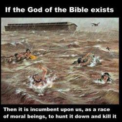 If the God of the Bible exists…Then it is incumbent upon us, as a race of moral beings, to hunt it down and kill it. Amen!