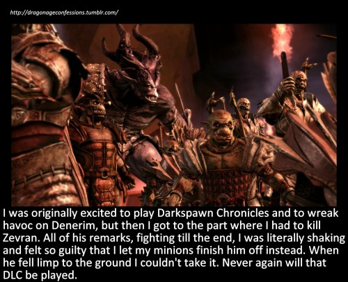 Confession: I was originally excited to play Darkspawn Chronicles and to wreak havoc on Denerim, but then I got to the part where I had to kill Zevran. All of his remarks, fighting till the end, I was literally shaking and felt so guilty that I let my minions finish him off instead. When he fell limp to the ground I couldn't take it. Never again will that DLC be played.