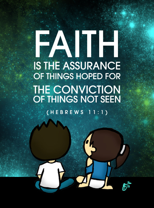 """Faith is the assurance of things hoped for, the conviction of things not seen."" (Hebrews 11:1) Sometimes, it's hard to keep hoping when we cannot see the big picture. But this is where faith comes in. Never forget that you have a big God who has great plans for you (see Jeremiah 29:11). Life isn't always fun and games, but know that there is always hope when you put your trust in God."