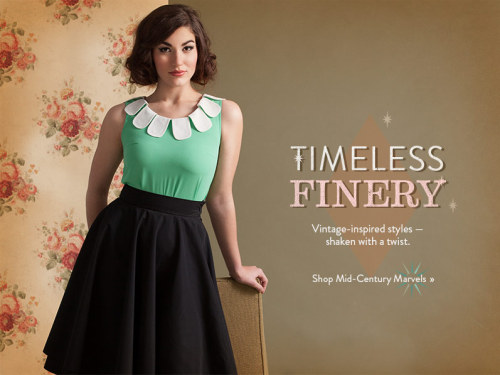 Coworker of mine clued me into Modcloth, a site that sells vintage-style outfits (mostly for women). I have a more radical fashion sense than this, but even I'm ooh-ing at some of the selection there. It's also great inspiration for character clothing wear. Check it out.   They also model several dresses with plus-sized women, so you can get a sense of how nice these dresses look if you got more curves than the typical Abercrombie Fitch model.