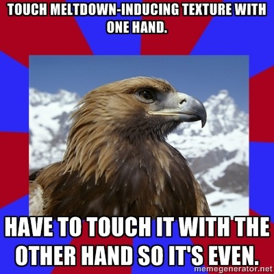 [Top text reads: Touch meltdown-inducing texture with one hand.] [Bottom text reads: Have to touch it with the other hand so it's even.] Afterward, my best friend found me a nice texture to calm me down. -Lindsay