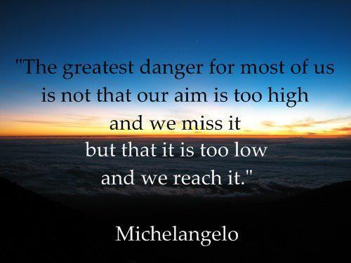 The greatest danger for most of us is that our aim is too low and we reach itFOLLOW SAYING IMAGES FOR MORE GREAT PICTURES QUOTES