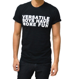 wittlenicky:  tooqueerclothing:  Just Added: VERSATILE BOYS HAVE MORE FUN shirt new to TooQueer.com!   Welp! Found my shirt for Pride.