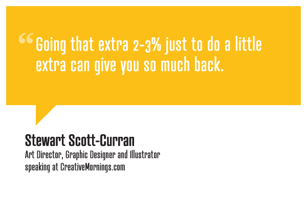 "creativemornings:  ""Going that extra 2-3% just to do a little extra can give you so much back."" Stewart Scott-Curran, Art Director, Graphic Designer, and Illustrator speaking at CreativeMornings/Atlanta(*watch the talk)"