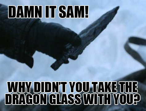 cheryluv:  Game of Thrones….Sam…wth didn't you take the dragon glass with you before running off?