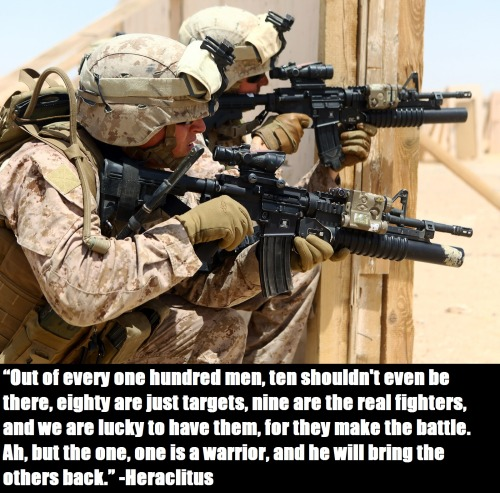 """force-recon:  """"Out of every one hundred men, ten shouldn't even be there, eighty are just targets, nine are the real fighters, and we are lucky to have them, for they make the battle. Ah, but the one, one is a warrior, and he will bring the others back."""" ―Heraclitus"""