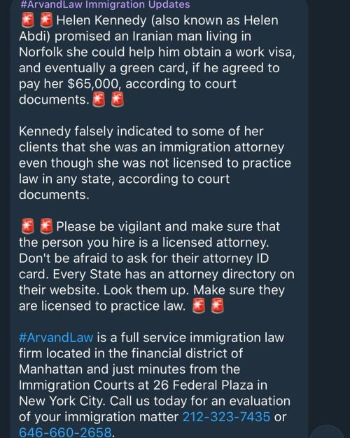 🚨🚨Helen Kennedy (also known as Helen Abdi) promised an Iranian man living in Norfolk she could help him obtain a work visa, and eventually a green card, if he agreed to pay her $65,000, according to court documents.🚨🚨  Kennedy falsely indicated to some of her clients that she was an immigration attorney even though she was not licensed to practice law in any state, according to court documents.  🚨🚨Please be vigilant and make sure that the person you hire is a licensed attorney. Don't be afraid to ask for their attorney ID card. Every State has an attorney directory on their website. Look them up. Make sure they are licensed to practice law. 🚨🚨  #ArvandLaw is a full service immigration law firm located in the financial district of Manhattan and just minutes from the Immigration Courts at 26 Federal Plaza in New York City. Call us today for an evaluation of your immigration matter 212-323-7435 or 646-660-2658.   https://www.pilotonline.com/news/crime/vp-nw-iranian-nationals-fraud-scheme-20200702-vjlilhyyinao3a5h5p7whoomju-story.html  #ArvandLaw #WeAreArvandLaw 🤘 #Immigrantstrong 💪 #NoBanNoWall #NoHate #USCIS #DHS #immigration  (at Law Office of M. Ray Arvand, PC • An Immigration & Personal Injury Law Firm) https://www.instagram.com/p/CCbFuYyJN83/?igshid=9t5h0q7h75tb #arvandlaw#wearearvandlaw#immigrantstrong#nobannowall#nohate#uscis#dhs#immigration