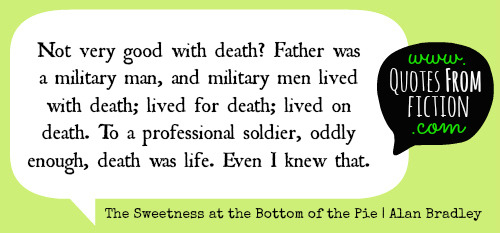 "quotesfromfiction:  ""Not very good with death? Father was a military man, and military men lived with death; lived for death; lived on death. To a professional soldier, oddly enough, death was life. Even I knew that."" - The Sweetness at the Bottom of the Pie (Alan Bradley)"