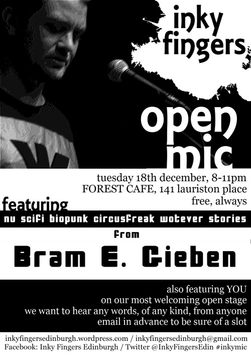 INKY FINGERS OPEN MIC, 8 – 11pm, Tuesday 18th DecemberThe Forest, 141 Lauriston Place, EdinburghFREE The Inky Fingers Open Mic takes place every fourth Tuesday of the month, from 8-11pm. It's free to come and free for anyone to perform, regardless of style, experience, or identity. We want to hear from everybody. We want your poems, your rants, your ballads, your short stories, your diaries, your experimental texts, your heart, your mind, your body. We want the essay on your summer holidays you wrote when you were four, your adolescent haiku, and extracts from your eventually-to-be-completed epic fantasy quadrilogy. We want to hear your best new work as well. And we want people to care about the way words are performed. This month we're bringing you a feature from Bram E. Gieben, a Glasgow-based writer, emcee and musician. Bram is awesomely talented and hugely prolific: his crime novel was nominated for the 2012 CWA Debut Dagger Award; his short fiction has been published by Timid Pirate Press and Drey Magazine, and received a special mention in the Boing Boing 'Gadget Fiction' contest of 2009; and he set up Weaponizer Press, an open-source site publishing edgy, groundbreaking fiction by emerging authors. Under the name Texture, he also makes loop-based hip-hop with dubstep, electro, and lo-fi influences, and he also helped set up the netlabel Black Lantern Music, releasing music by more than thirty artists from Scotland and worldwide. Find out more at http://www.bramegieben.co.uk. NOTE: WE'VE MOVED BACK! After a year being supported by the lovely Lothian St project, we're back in our original home of The Forest, now at 141 Lauriston Pl. Open Mic slots are five minutes long; e-mail inkyfingersedinburgh@gmail.com to sign up and be sure of a slot, and check our website at http://inkyfingersedinburgh.wordpress.com for more details.