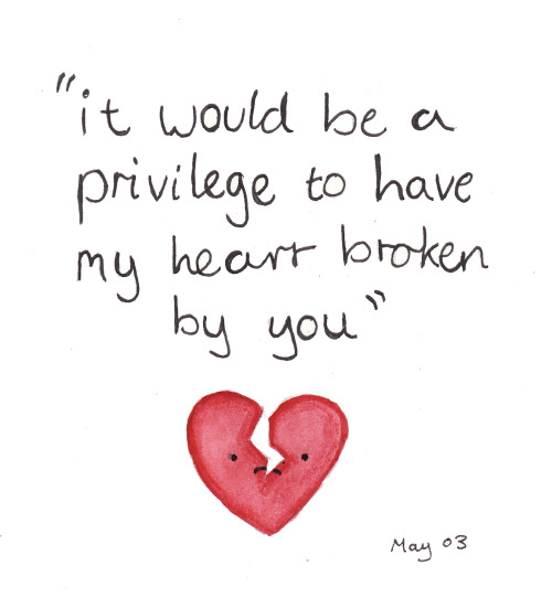 "landsofblue:  97/365 ""it would be a privilege to have my heart broken by you"""