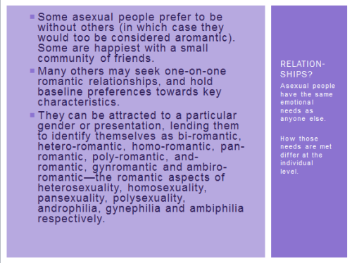 chaddiecakes:   One metaphor I find particularly demonstrative of asexuality is as follows: for people who experience such attractions, sexual intimacy is akin to water and air. It isn't a want so much as it is a necessity. To be without is to be acquainted with suffering (and also possibly death). As for those who feel none of these urges, it's more like a plate of… pancakes. I like pancakes, but there is no overwhelming urge telling me that I must eat them. I might, for example see other more appetizing things to consume—or, I might not be hungry at all, opting instead to take a hike or draw or read or watch TV.  If such a free and metaphoric meal were to be placed in my hands, I would find no reason not to eat some …But, ultimately, a lack of pancakes in my life will not cause me suffering (or possibly death).   The rest can be viewed by clicking the following links…  > History > Research (or lack thereof) > Some notable asexuals (JM Barrie | 1, 2), (Tim Gunn | 1) (Kenji Miyazawa | 1); other notables > Cute puppy I mentioned But i'm going to leave the ally/HOW TO BE NICE TO ASEXY PEOPLE stuff unlinked b/c that's actually pretty important.    ANYWAY. I DID A PRESENTATION ON ASEXUALITY FOR THE LGBT resource center where i intern (u kno in addition to suffering uni student and also writing tutor LOL)!!! SO HEY ILL JUST SHARE WHAT I DID BECAUSE KNOWLEDGE IS A+! it's a hell of a lot more interesting when i'm actually making my sassy comments… but at least you get to admire the textwalls—
