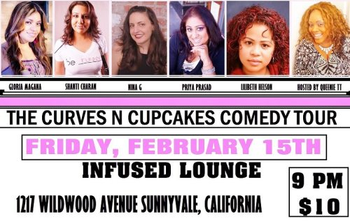 2/15. Curves n Cupcakes Comedy Tour @ Infused Lounge. 1217 Wildwood Ave. Sunnyvale, CA. $10. 9pm. Featuring Gloria Magaña, Shanti Charan, Nina G, Priya Prasad, Lilibeth Hilson and hosted by Queenie TT. Tickets Available: Here.