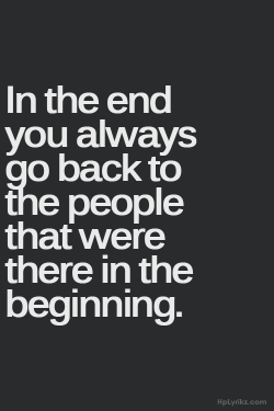 "I think it is more accurately ""In the end you always want to go back to the people that were there in the beginning."" I dont think you always can."