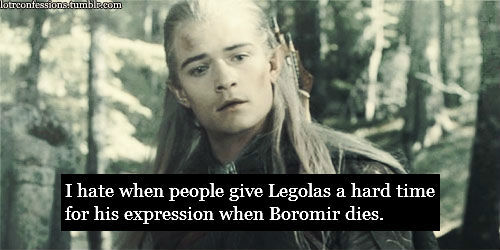 lotrconfessions:  I hate when people give Legolas a hard time for his expressionwhen Boromir dies. Yes, he looks curious, as if he's thinking,Well that's unfourtunate! but they always seem to forget heisn't human. he doesn't feel things the same way we do.  People really think that when watching that scene? Oh come on, guys, that's ridiculous! I mean, for real. I think Legolas looks really sad in that shot, considering that Boromir behaved like a dick in front of the fellowship (not saying that he truly was a dick, on the contrary - I like Boromir!). Maybe he appears to be a little indifferent because of his Elven countenance, alright, but did you never notice that Elves in general are very composed, wise, old creatures that don't show emotions that clearly in front of others? That doesn't mean that they don't feel sorry or sad, not at all - they are simply not that short-tempered and blunt towards others as humans or dwarves. Does that really make them heartless or anything? I don't think so. Sorry for the little rant, guys, but I just hate how people tend to pass judgement so easily on characters without really thinking about it at all!