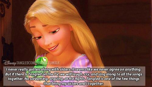 "disneytangledconfessions:  ""I never really gotten along with sisters. It seems like we never agree on anything. But if there is Tangled on the TV, we will laugh, cry, and sing along to all the songs together. No screaming, arguing, or fist fights. Tangled is one of the few things that bring my sisters and I together.""   Yup >3"