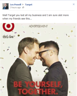 norsegays:  astrolope:  People being angry about ~dem gays~ on Target's Facebook.  I just want to give my two cents on this and tell you a story. A couple weeks ago, I was hired at Target. I have a job at Target. Not a big deal right? It is a big deal because i'm a transman.  It doesn't take a genius to conclude that it's hard for me, my brothers, and sisters to get a job. There are legal restraints regarding the job and if you don't pass, it's hard to be taken seriously at a job interview. Right on the application, it asks what your preferred name is. It also asks if there is anything that target should know. I put the fact that I am a transman, expecting not to get a call because usually when you put that down, people will throw out the application. I got TWO interviews. At the interview, they asked me about it. I told them I am on hormones and they told me that they didn't care. Not in the sense that they don't emotionally care, but that it didn't matter. I was male and that's all that mattered. They also told me that they give sex same couples benefits in states that do not recognize them as a married couple. At my job orientation, I was not misgendered once. Even my supervisors who weren't sure of my gender avoided pronoun use, which I found only happens when you've had pronoun training. They gave me a name tag with my preferred name and didn't ask questions. I felt safe and respected, which is huge for a trans* person. TLDR: Target is amazing not just for the LGB, but also the T. Shop there for the rest of your life.