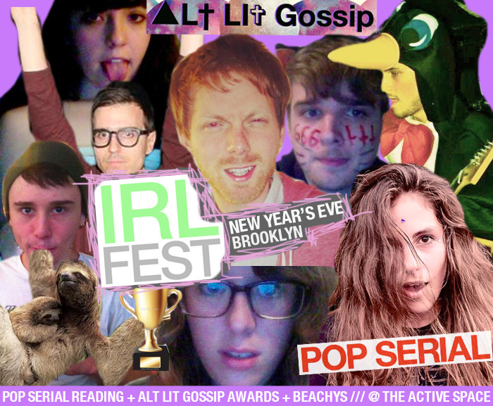 liefplus:  IRL FEST is New Year's Eve in Brooklyn!!!there will be (1) a Pop Serialreading featuring Steve Roggenbuck, Crispin Best, Mira Gonzalez, Guillaume Morissette, Spencer Madsen, Ashley Opheim, Heiko Julien, and Maggie Lee, hosted by Stephen Tully Dierks; (2) an IRL presentation of the Alt Lit Gossip Awards, hosted by Steve Roggenbuck; (3) an IRL presentation of the Beachys, hosted by Steve Roggenbuck; (4) HUGGING. Check out the Facebook event for IRL FEST   The end of the world requires an immense celebration. Alt lit heard the cry of thousands of people across the world and said 'Yes we will be together for New Year's Eve, on the edge of a new dawn'. People from across the globe and the Tri-State area will come together for something very grand: the second annual Alt Lit Gossip Awards and second annual 'Beachies'. People are beyond excited; they don't know where to begin. For these awards ceremonies, whose prizes pay nothing like alt lit in general, bring great things to light. Some of alt lit works so danged hard too. It is about time it gets celebrated in whatever way is possible.   Many wanted the alt lit gossip awards (or 'alties') to be hosted in Chicago, alt lit's previous capital. While there are plenty of outstanding alt lit writers in Chicago (more than can be counted on one, nay two hands) there is a major problem with Chicago. Chicago blows hence the title 'the windy city'. This isn't anybody's fault. Geography makes it impossible to host such a thing in Chicago. Chicago has been exporting writers. Recently one Stephen Tully Dierks of the 'Dierks-life' has migrated over to the beautiful shores of the East Coast, living permanently in New York City. What will Stephen Tully Dierks do in New York City? Well with the help of Stephen Tully Dierks New York City will consume just a little more alcohol and have one more hip twenty-something to call its own. Plus earlier this year New York City gained the ravishing beauty of one Marie Calloway, pickle firm