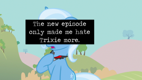 The new episode only made me hate Trixie more. And her apology kinda pissed me off.