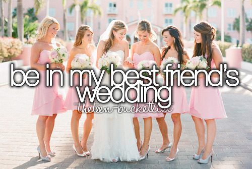 Be in my best friend's wedding.