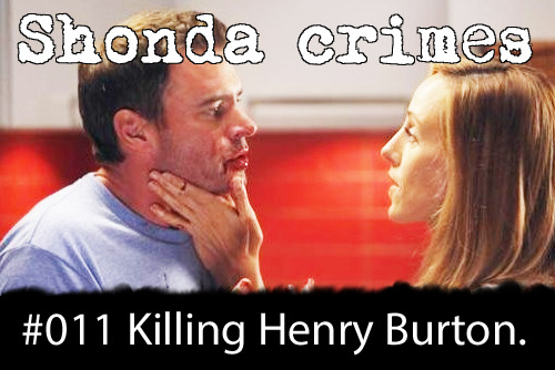 shondacrhimes:  Shonda crimes number: 11- Killing Henry Burton.