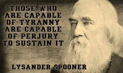 kv96ic28:  Those who are capable of tyranny are capable of perjury to sustain it. -Lysander Spooner  Learn more about ideas that change the world here