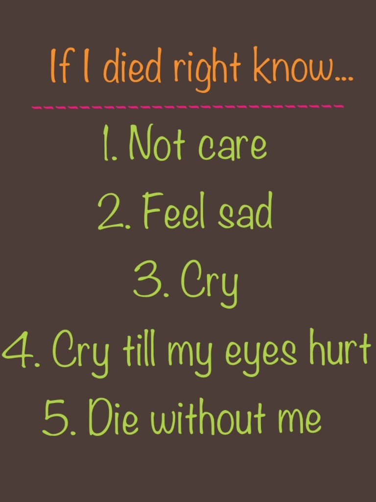 1. Not care  2. Feel sad 3. Cry  4. Cry till my eyes hurt 5. Die without me