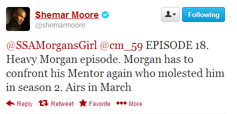 criminalmindsfeed:    @shemarmoore: @SSAMorgansGirl @cm_59 EPISODE 18. Heavy Morgan episode. Morgan has to confront his Mentor again who molested him in season 2. Airs in March