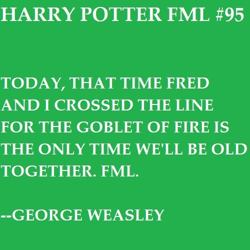 Today, that time Fred and I crossed the line for the Goblet of Fire is the only time we'll be old together. FML. —George Weasley