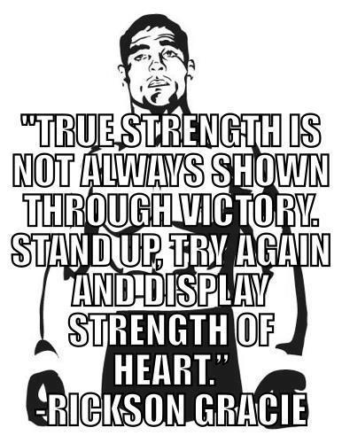 """True Strength is Not Always Shown through Victory. StandUp, Try Again and Display Strength of Hearth."" - Rickson Gracie."