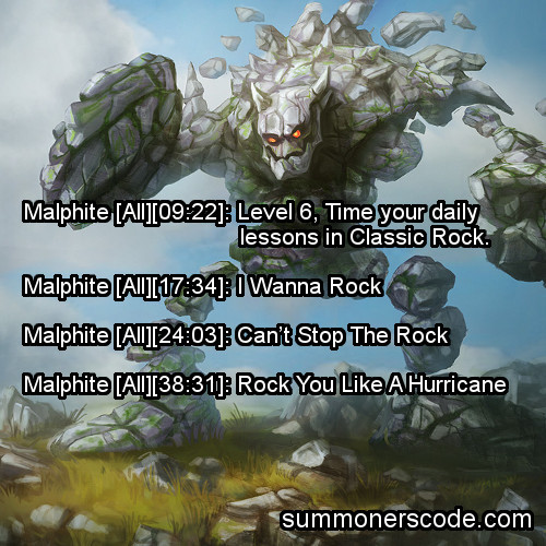 summonerscode:  Exhibit 252 Malphite [All][09:22]: Level 6, Time your daily lessons in Classic Rock. Malphite [All][17:34]: I Wanna Rock Malphite [All][24:03]: Can't Stop The Rock Malphite [All][38:31]: Rock You Like A Hurricane (Thanks to Victor for the quote!)