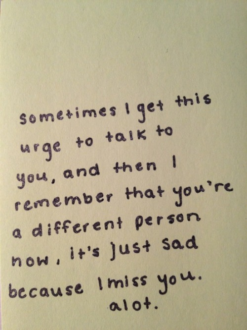 bestlovequotes:  You're a different person now, it's just sad because I miss you alot  Follow best love quotes for more great quotes!