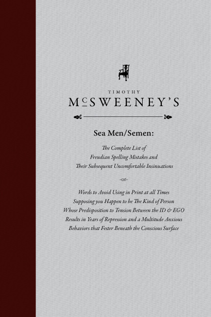 "100daystyleradamsmith:  DAY: 29/100 Timothy McSweeney's: ""Sea Men/Semen: The Complete List of Freudian Spelling Mistakes and Their Subsequent Uncomfortable Insinuations -or-  Words to Avoid Using in Print at all Times Supposing you Happen to be The Kind of Person Whose Predisposition to Tension Between the ID & EGO Results in Years of Repression and a Multitude Anxious Behaviours that Fester Beneath the Conscious Surface"""