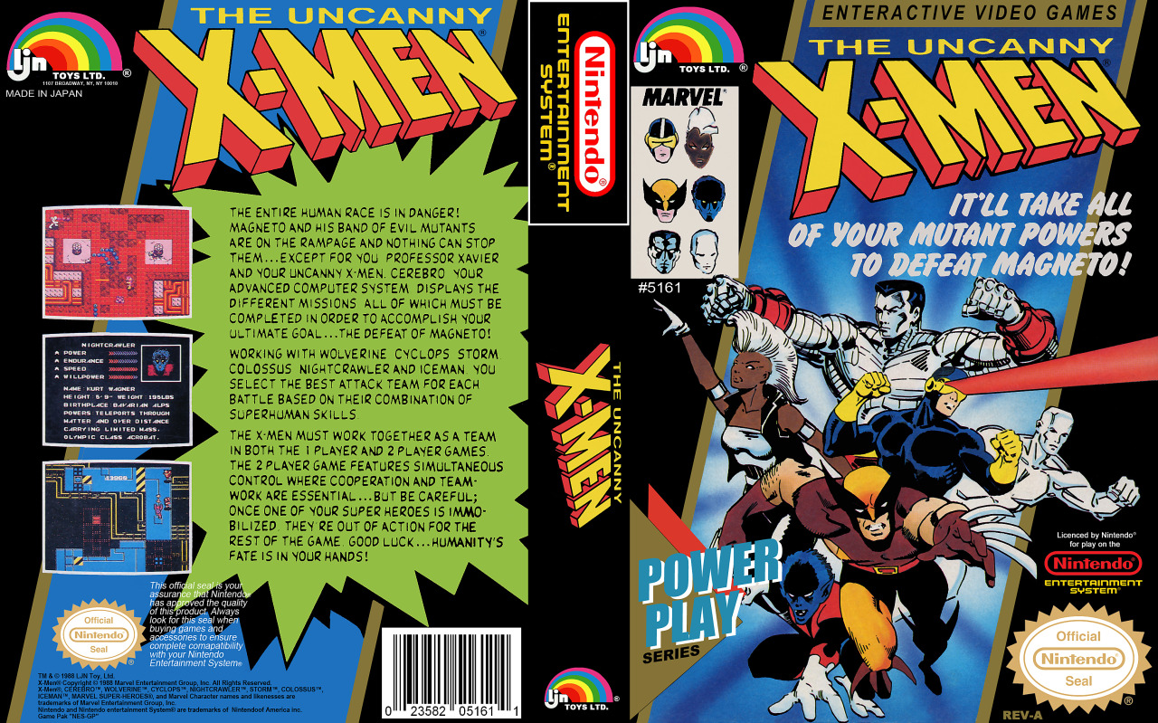 it8bit:  NES Box Art: The Uncanny X-Men The entire human race is in danger! Magneto and his band of evil mutants are on the rampage and nothing can stop them… except for you, professor Xavier and your uncanny X-Men. Cerebro, your advanced computer system, displays the different missions, all of which must be completed in order to accomplish your ultimate goal… the defeat of Magneto! Working with Wolverine, Cyclops, Storm, Colossus, Nightcrawler and Iceman, you select the best attack team for each battle based on their combination of superhuman skills. The X-Men must work together as a team in both the 1 player and 2 player games. The 2 player game features simultaneous control where cooperation and teamwork are essential… but be careful; once one of your super heroes is immobilized, they're out of action for the rest of the game. Good luck… humanity's fate is in your hands! Gameplay || Wiki  This ranks right up there with the first Ninja Turtles as the hardest fucking game ever.