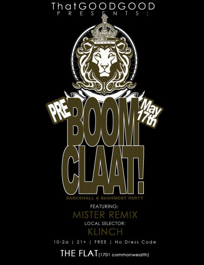 "That GOOD GOOD Friday's x BOOMCLAAT!  Friday May 17th @ The Flat (1701 Commonwealth) Featuring: MISTER REMIX  (twitter @MisterRemix) Local Selector: KLINCH (www.KlinchTheWorld.com What is BOOMCLAAT!? - Boomclaat is a Dancehall x Bashment dance party, that was created by Mister Remix and has been running every 3rd Saturday @ Fox Hollow.  We decided to team up and bring you That GOOD GOOD x BOOMCLAAT! this friday night… Playing all the tunes you love and lacing the ""Tropical Vibez"". LAAAAAAWWWWWWDDDD HAAAAVE MERRRRCYYYY!"